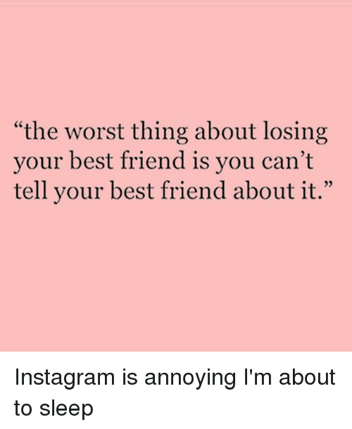 Instagram Instagram is annoying Im about to 3edc98 the worst thing about losing your best friend is you can't tell