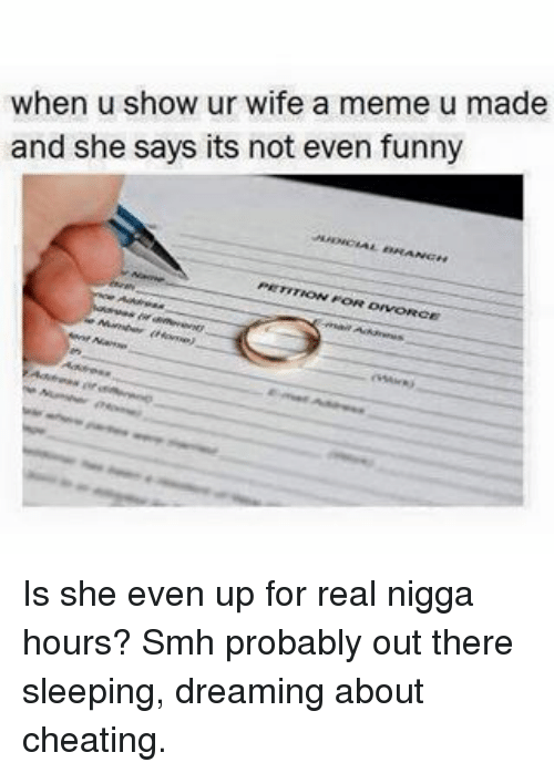 Cheating, Funny, and Meme: when u show ur wife a meme u made  and she says its not even funny Is she even up for real nigga hours? Smh probably out there sleeping, dreaming about cheating.