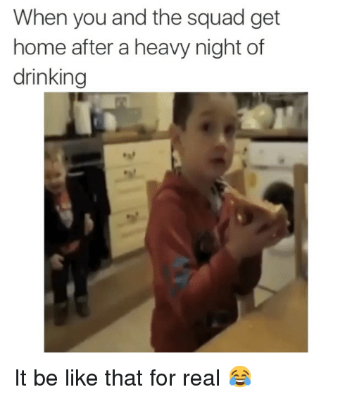Be Like, Drinking, and Funny: When you and the squad get  home after a heavy night of  drinking It be like that for real 😂