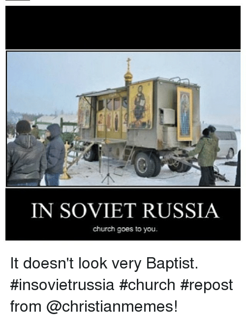 Church, Russia, and Baptist Memes: IN SOVIET RUSSIA  church goes to you. It doesn't look very Baptist. insovietrussia church repost from @christianmemes!