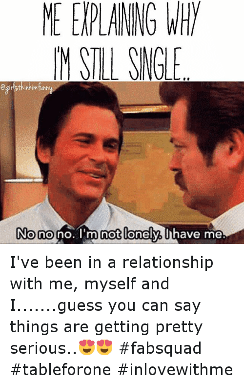 Funny, Relationships, and Things Are Getting Pretty Serious: MEEVPLANNG WHY  M SILL SNGLE  aginsthinkim  NO no no. I'm not  lonely. Uhave me I've been in a relationship with me, myself and I.......guess you can say things are getting pretty serious..😍😍-fabsquad tableforone inlovewithme