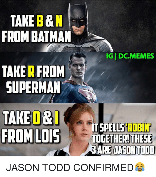 Batman, Meme, and Memes: TAKE B&N  FROM BATMAN  IG DC.MEMES  TAKER FROM  SUPERMAN  TAKEO&  ROBIN'  ITSPELLS FROM LOIS  TOGETHER! THESE  3ARE JASON TODD JASON TODD CONFIRMED😂