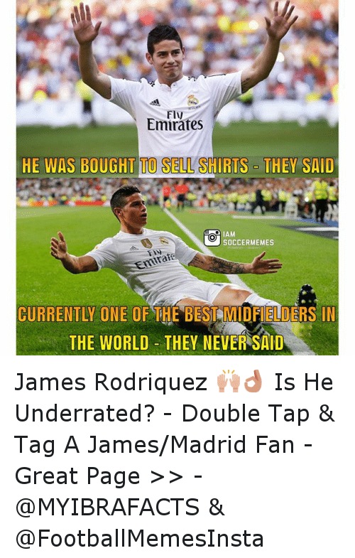 Meme, Memes, and Soccer: Emirates  HE WAS BOUGHT TO SELL  SHIRTS  THEY SAID  O SOCCER MEMES  CURRENTLI THE BEST MIDF ELDERS IN  THE WORLD THEY NEVER SAID James Rodriquez 🙌👌 Is He Underrated? -Double Tap & Tag A James-Madrid  Fan - -Great Page >> -  @MYIBRAFACTS & @FootballMemesInsta