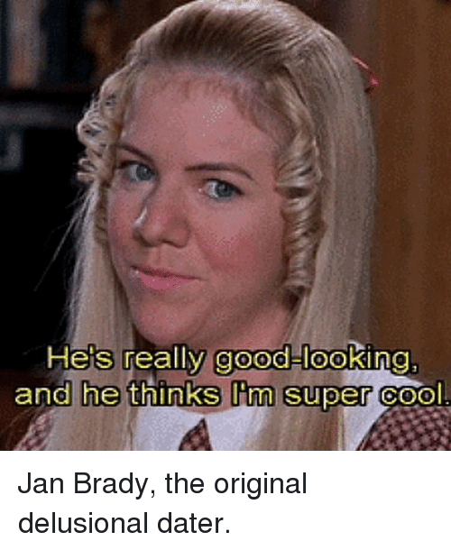 Cool, Good, and Girl Memes: He's really good-looking  and he thinks I m Super Cool Jan Brady, the original delusional dater.