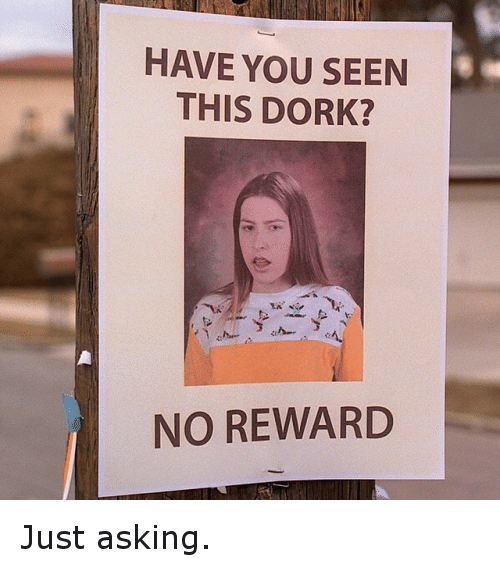 Funniest Meme You Have Seen : Have you seen this dork no reward just asking funny