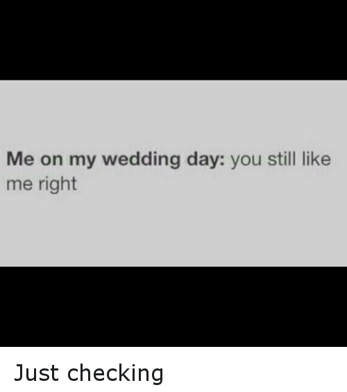 Funny Meme: Me on My Wedding Day You Still Like Me Right Just ...