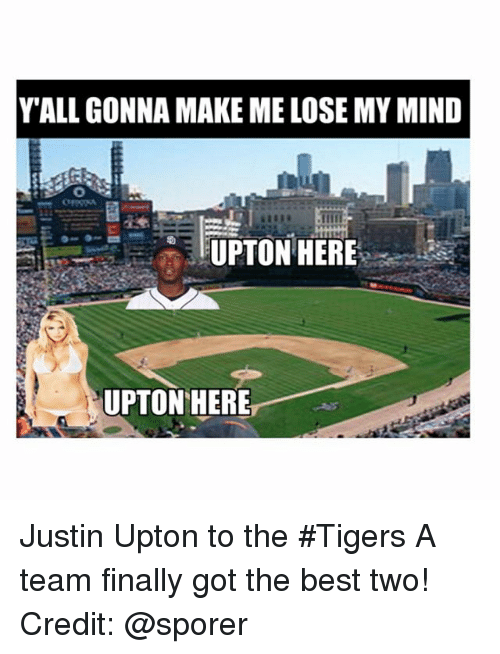 upton: Y ALL GONNA MAKE ME LOSE MY MIND  UPTON HERE  UPTON HERE Justin Upton to the Tigers-A team finally got the best two!-Credit: @sporer