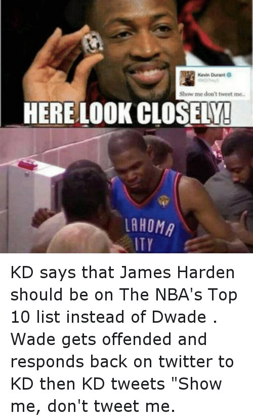 "Basketball, James Harden, and Kevin Durant: Kevin Durant  Show me don't tweet me.  HERE LOOK CLOSELY!  LAHOMA  ITY KD says that James Harden should be on The NBA's Top 10 list instead of Dwade . Wade gets offended and responds back on twitter  to KD then KD tweets ""Show me, don't tweet me."