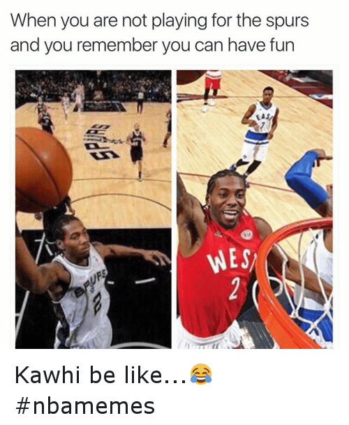 NBA: When you are not playing for the Spurs and you remember you can have fun Kawhi be like...😂 nbamemes