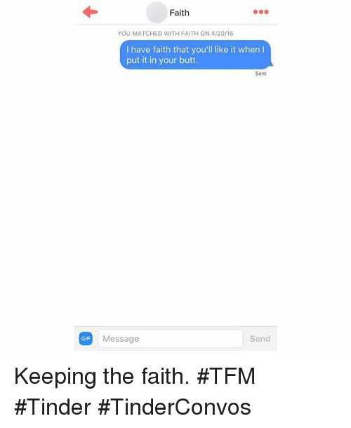 Butt, 4:20, and Gif: GIF  Faith  YOU MATCHED WITH FAITH ON 4/20/16  I have faith that you  like it when l  put it in your butt.  Sent  Send  Message Keeping the faith. TFM Tinder TinderConvos
