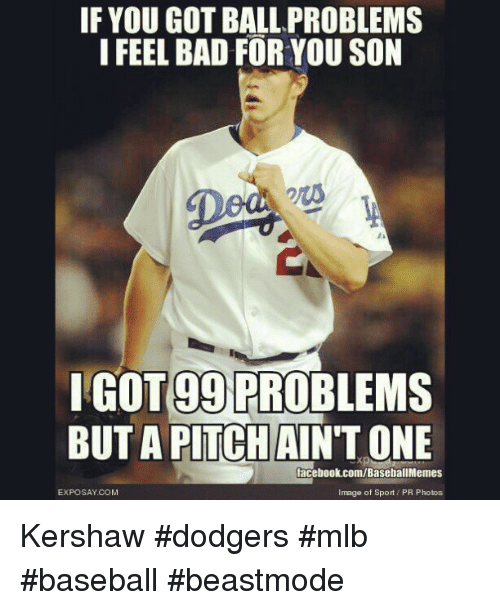 99 Problems, Bad, and Baseball: IF YOU GOT BALL PROBLEMS  I FEEL BAD FOR YOU SON  OT 99 PROBLEMS  BUT A PITCH AINTONE  facebook.com/BaseballMemes  Image of Sport t PR Photos  EXPO SAY COM Kershaw dodgers mlb baseball beastmode