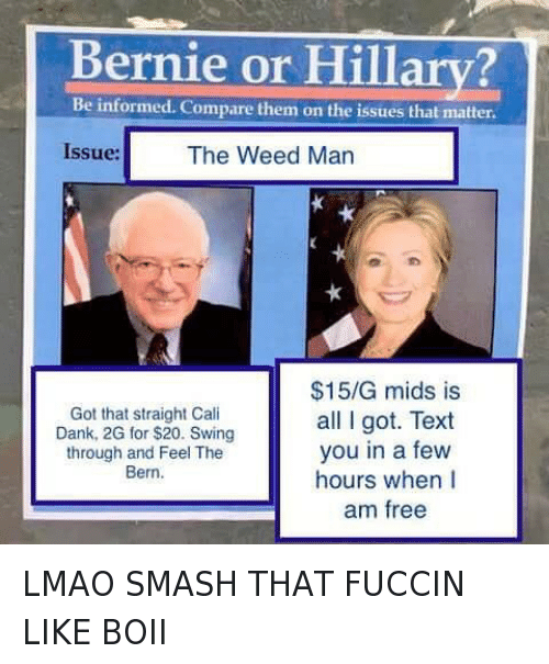 "Bernie Sanders, Dank, and Hillary Clinton: ""Bernie or Hillary?  issue: The Weed Man  Got that straight Cali Dank,2G for S20. Swing through and Feel The Bern  $15/G mids is all got. Text you in a few hours when am free"" LMAO SMASH THAT FUCCIN LIKE BOII"