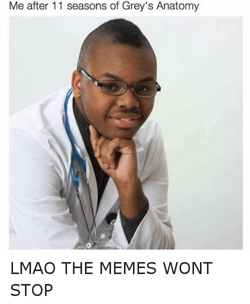 Funny, Lmao, and Meme: Me after 11 seasons of Grey's Anatomy LMAO THE MEMES WONT STOP
