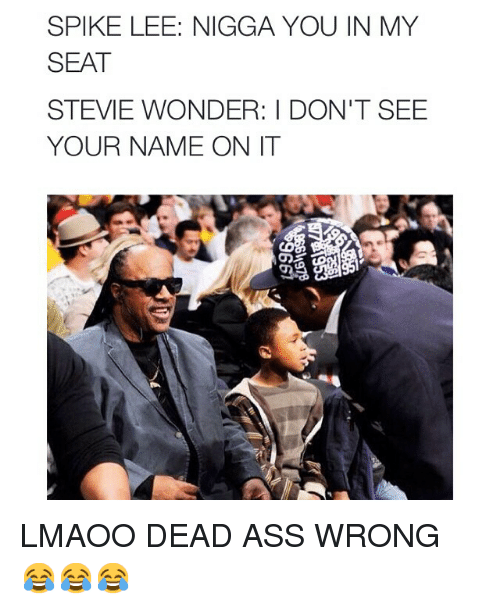 Ass, Funny, and Memes: SPIKE LEE: NIGGA YOU IN MY  SEAT  STEVIE WONDER: DON'T SEE  YOUR NAME ON IT LMAOO DEAD ASS WRONG 😂😂😂
