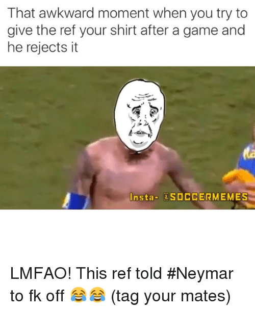 Neymar, Soccer, and Sports: That awkward moment when you try to  give the ref your shirt after a game and  he rejects it  Insta  a SOCCERMEMES LMFAO! This ref told Neymar to fk off 😂😂 (tag your mates)