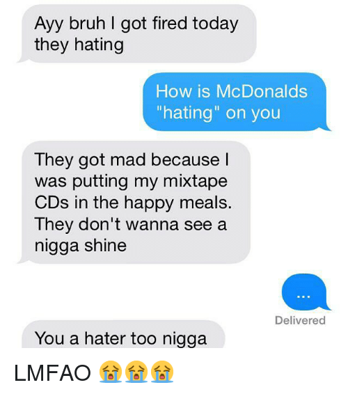 "Bruh, Fire, and Funny: Ayy bruh I got fired today  they hating  How is McDonalds  ""hating"" on you  They got mad because  was putting my mixtape  CDs in the happy meals.  They don't wanna see a  nigga shine  Delivered  You a hater too nigga LMFAO 😭😭😭"