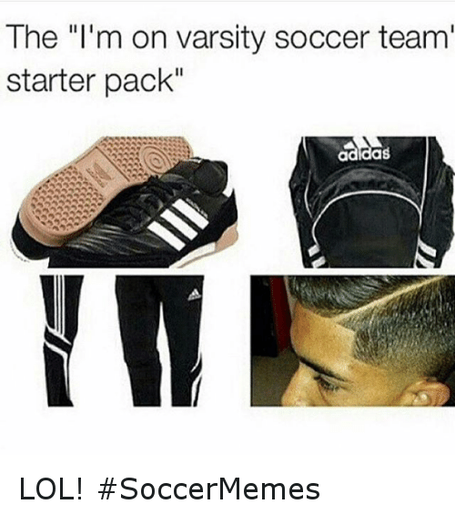 "Lol, Soccer, and Sports: The ""I'm on varsity soccer team'  starter pack"" LOL! SoccerMemes"