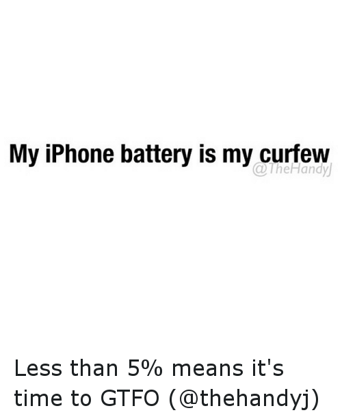 Time: My iPhone battery is my curfew  a Less than 5% means it's time to GTFO (@thehandyj)
