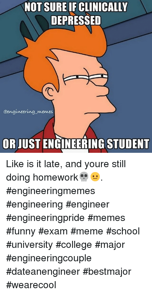 College, Funny, and Meme: NOT SURE IFCLINICALLY  DEPRESSED  @engineering memes  OR JUSTENGINEERING STUDENT Like is it late, and youre still doing homework💀😐. engineeringmemes engineering engineer engineeringpride memes funny exam meme school university college major engineeringcouple dateanengineer bestmajor wearecool