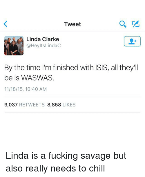 Waswas: Tweet  Linda Clarke  @Hey Its Lindac  By the time I'm finished with ISIS, all they'll  be is WASWAS.  11/18/15, 10:40 AM  9,037  RETWEETS 8,858  LIKES Linda is a fucking savage but also really needs to chill