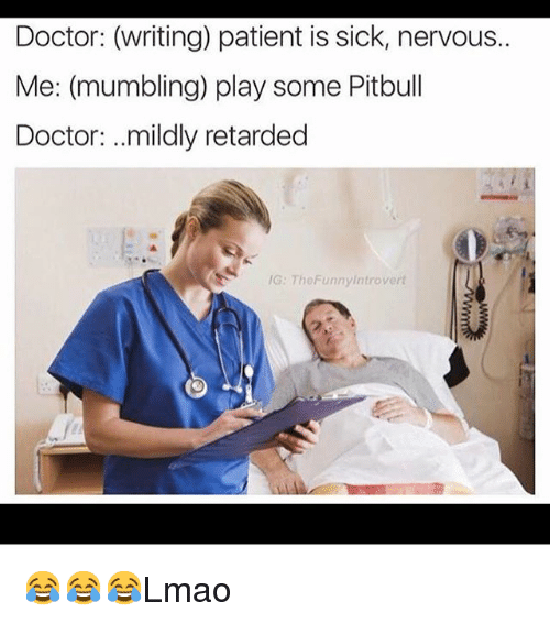 Doctor, Funny, and Introvert: Doctor: (writing) patient is sick, nervous..  Me: (mumbling) play some Pitbull  Doctor: ...mildly retarded  /G: TheFunny introvert 😂😂😂Lmao