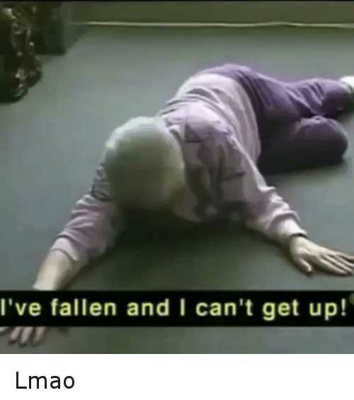 Cant Get Up: I've fallen and I can't get up! Lmao