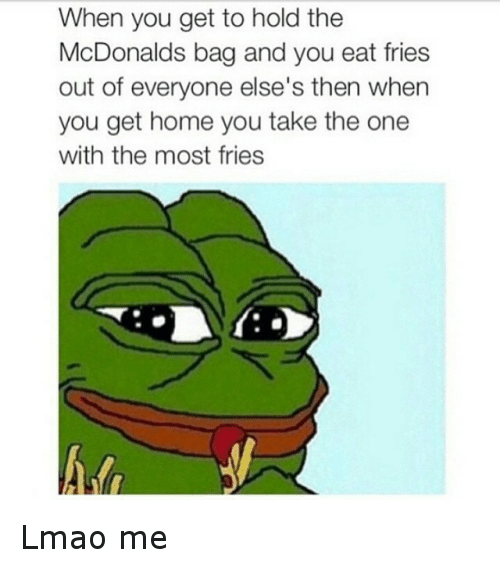 McDonalds: When you get to hold the  McDonalds bag and you eat fries  out of everyone else's then when  you get home you take the one  with the most fries Lmao me