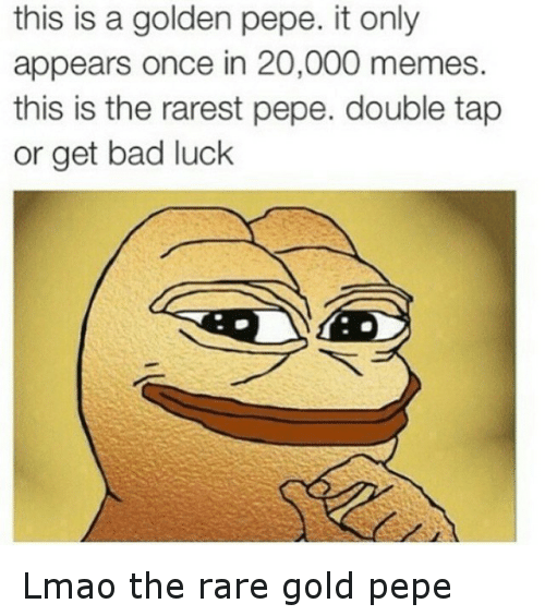 meme: this is a golden pepe. it only  appears once in 20,000 memes.  this is the rarest pepe. double tap  or get bad luck Lmao the rare gold pepe