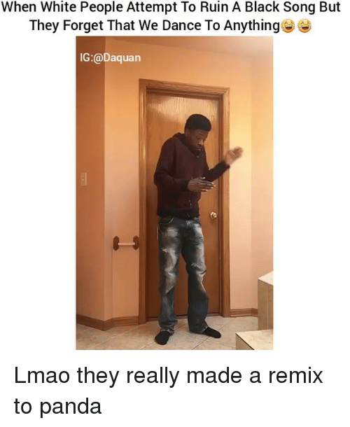 Dancing, Daquan, and Funny: When White People Attempt To Ruin A Black Song But  They Forget That We Dance To Anything  IG:@Daquan Lmao they really made a remix to panda
