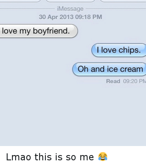 Funny, Lmao, and Love: Message  30 Apr 2013 09:18 PM  love my boyfriend  I love chips.  Oh and ice cream  Read 09:20 PM Lmao this is so me 😂