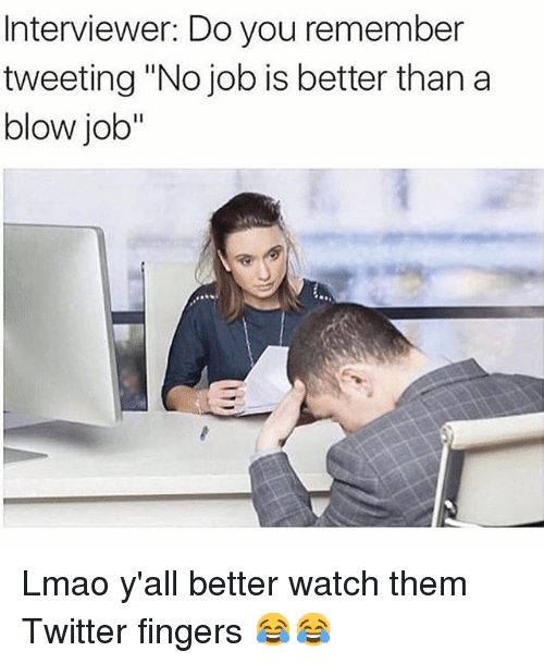 """Funny, Lmao, and Twitter: Interviewer: Do you remember  tweeting """"No job is better than a  blow job"""" Lmao y'all better watch them Twitter fingers 😂😂"""