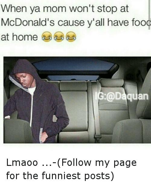 McDonalds: When ya mom won't stop at  McDonald's cause y'all have food  at home Lmaoo-...-(Follow my page for the funniest posts)