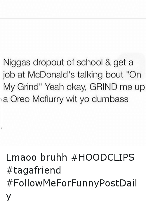 """McDonalds: Niggas dropout of school & get a  job at McDonald's talking bout """"On  My Grind"""" Yeah okay, GRIND me up  na Oreo Mcflurry wit yo dumbass Lmaoo bruhh HOODCLIPS tagafriend FollowMeForFunnyPostDaily"""