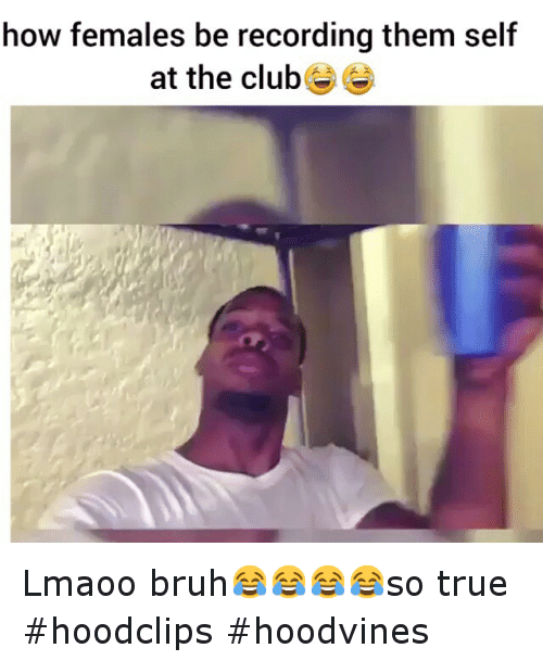 Bruh, Club, and Funny: how females be recording them self  at the club Lmaoo bruh😂😂😂😂so true-hoodclips hoodvines