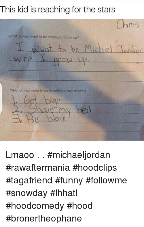 Funniness: This kid is reaching for the stars  ri S  What do you want to be when you grow up?  T want to be Michael Jordan.  What do you need to do to achieve your dreams? Lmaoo .-.- michaeljordan rawaftermania hoodclips tagafriend funny followme snowday lhhatl hoodcomedy hood bronertheophane