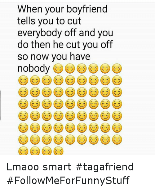 Funny, Boyfriend, and Nobody: When your boyfriend  tells you to cut  everybody off and you  do then he cut you off  so now you have  nobody Lmaoo smart tagafriend -FollowMeForFunnyStuff