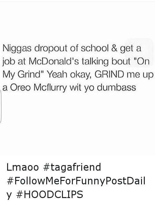 """McDonalds: Niggas dropout of school & get a  job at McDonald's talking bout """"On  My Grind"""" Yeah okay, GRIND me up  a Oreo Mcflurry wit yo dumbass Lmaoo tagafriend FollowMeForFunnyPostDaily HOODCLIPS"""
