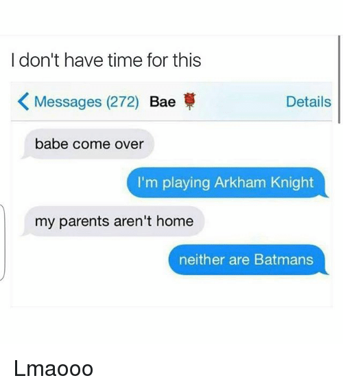 arkham knight: I don't have time for this  K Messages (272)  Bae  Details  babe come over  I'm playing Arkham Knight  my parents aren't home  neither are Batmans Lmaooo