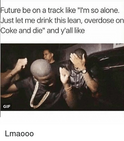"Drinking, Funny, and Future: Future be on a track like ""I'm so alone.  Just let me drink this lean, overdose on  Coke and die"" and y'all like  GIF Lmaooo"