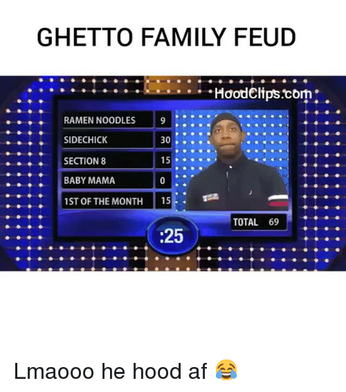 Family, Family Feud, and Funny: GHETTO FAMILY FEUD  HoodClips corn  RAMEN NOODLES  9  SIDECHICK  30  15  SECTION 8  BABY MAMA  1ST OF THE MONTH  15  TOTAL 69  :25 Lmaooo he hood af 😂