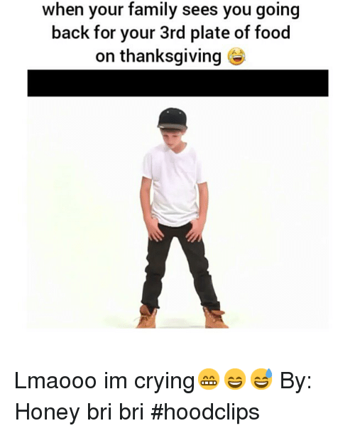 Funny: when your family sees you going  back for your 3rd plate of food  on thanksgiving Lmaooo im crying😁😄😅-By: Honey bri bri-hoodclips