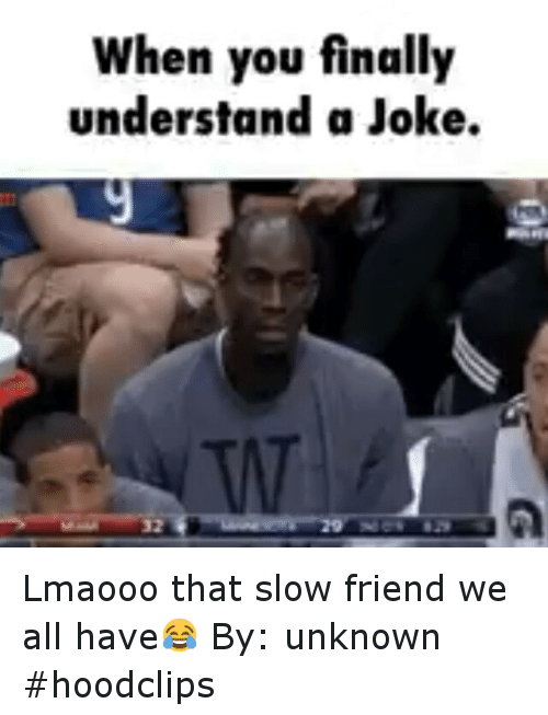 Jokes: When you finally  understand a Joke. Lmaooo that slow friend we all have😂-By: unknown-hoodclips