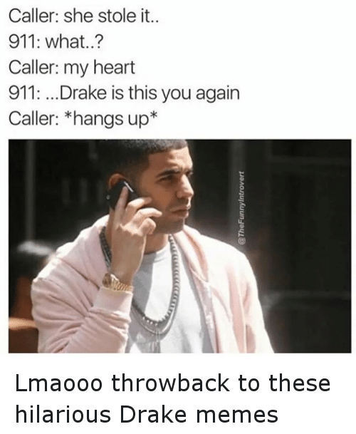 Drake, Funny, and Meme: Caller: she stole it..  911: what..?  Caller: my heart  911: ...Drake is this you again  Caller: *hangs up* Lmaooo throwback to these hilarious Drake memes
