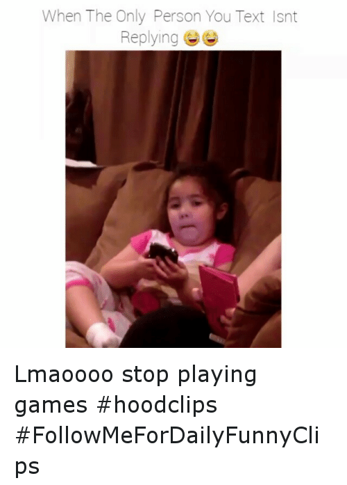 Text: When The Only Person You Text Isnt  Replying Lmaoooo stop playing games hoodclips FollowMeForDailyFunnyClips