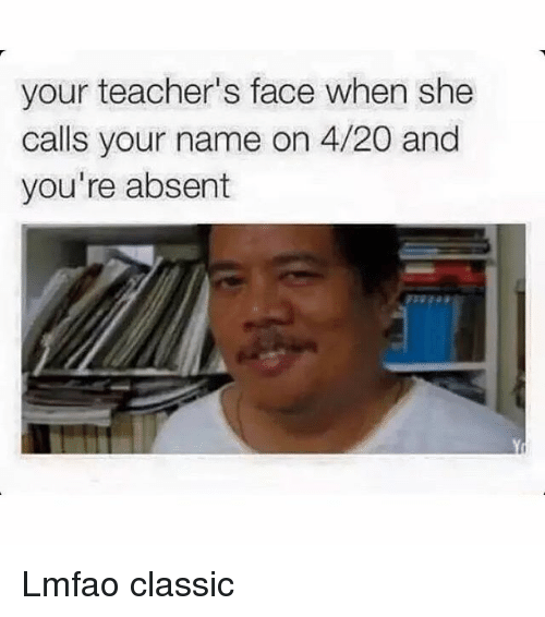 4:20: your teacher's face when she  calls your name on 4/20 and  you're absent Lmfao classic