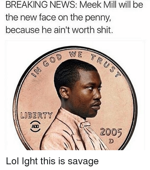 Funny: BREAKING NEWS: Meek Mill will be  the new face on the penny,  because he ain't worth shit.  WE  LIBERTY  2005 Lol Ight this is savage