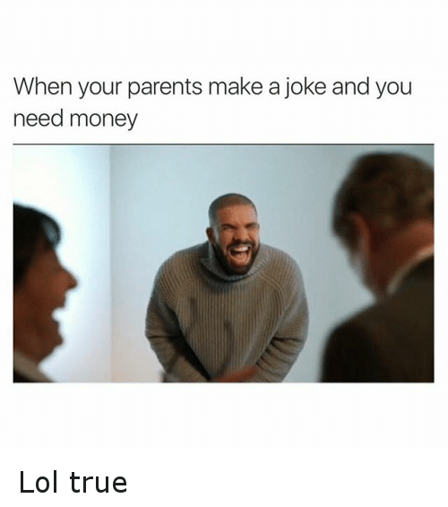Jokes: When your parents make a joke and you  need money Lol true