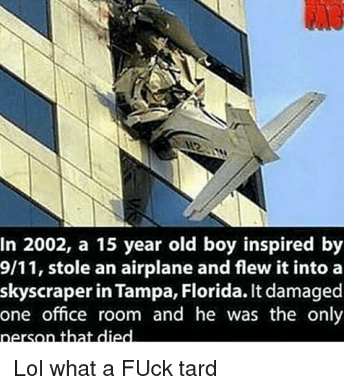 Dank Memes: In 2002, a 15 year old boy inspired by  9/11, stole an airplane and flew it into a  skyscraper in Tampa, Florida. It damaged  one office room and he was the only  person that died Lol what a FUck tard
