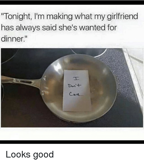 Funny Memes For My Girlfriend : Tonight i m making what my girlfriend has always said she