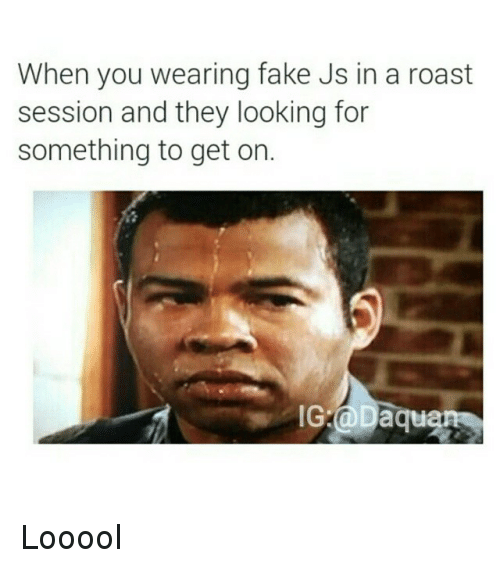 Funny Meme Roast : When you wearing fake js in a roast session and they